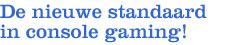 De nieuwe standaard in console gaming!